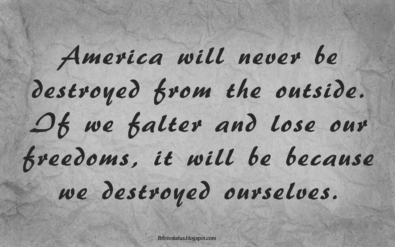 """America will never be destroyed from the outside. If we falter and lose our freedoms, it will be because we destroyed ourselves.""- Quote from Abraham Lincoln"