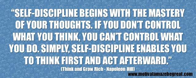 """Self-discipline begins with the mastery of your thoughts. If you don't control what you think, you can't control what you do. Simply, self-discipline enables you to think first and act afterward."""