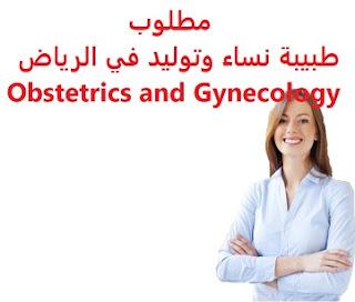 وظائف السعودية مطلوب طبيبة نساء وتوليد في الرياض Obstetrics and Gynecology