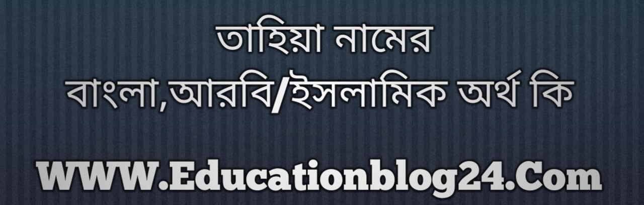 Tahiya name meaning in Bengali, তাহিয়া নামের অর্থ কি, তাহিয়া নামের বাংলা অর্থ কি, তাহিয়া নামের ইসলামিক অর্থ কি, তাহিয়া কি ইসলামিক /আরবি নাম