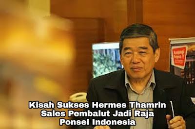 Kisah Sukses Hermes Thamrin, Sales Pembalut Yang Jadi Raja Ponsel Indonesia