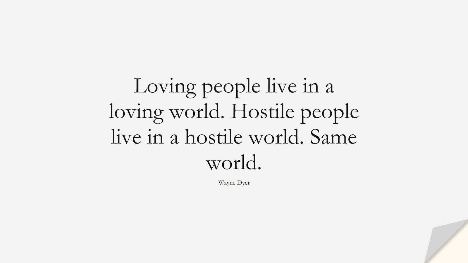 Loving people live in a loving world. Hostile people live in a hostile world. Same world. (Wayne Dyer);  #LifeQuotes