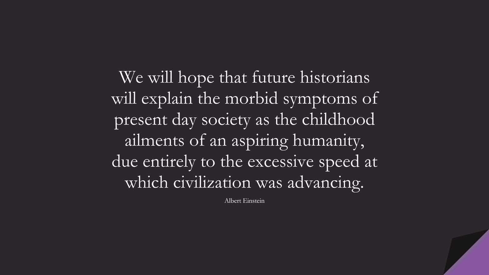 We will hope that future historians will explain the morbid symptoms of present day society as the childhood ailments of an aspiring humanity, due entirely to the excessive speed at which civilization was advancing. (Albert Einstein);  #AlbertEnsteinQuotes