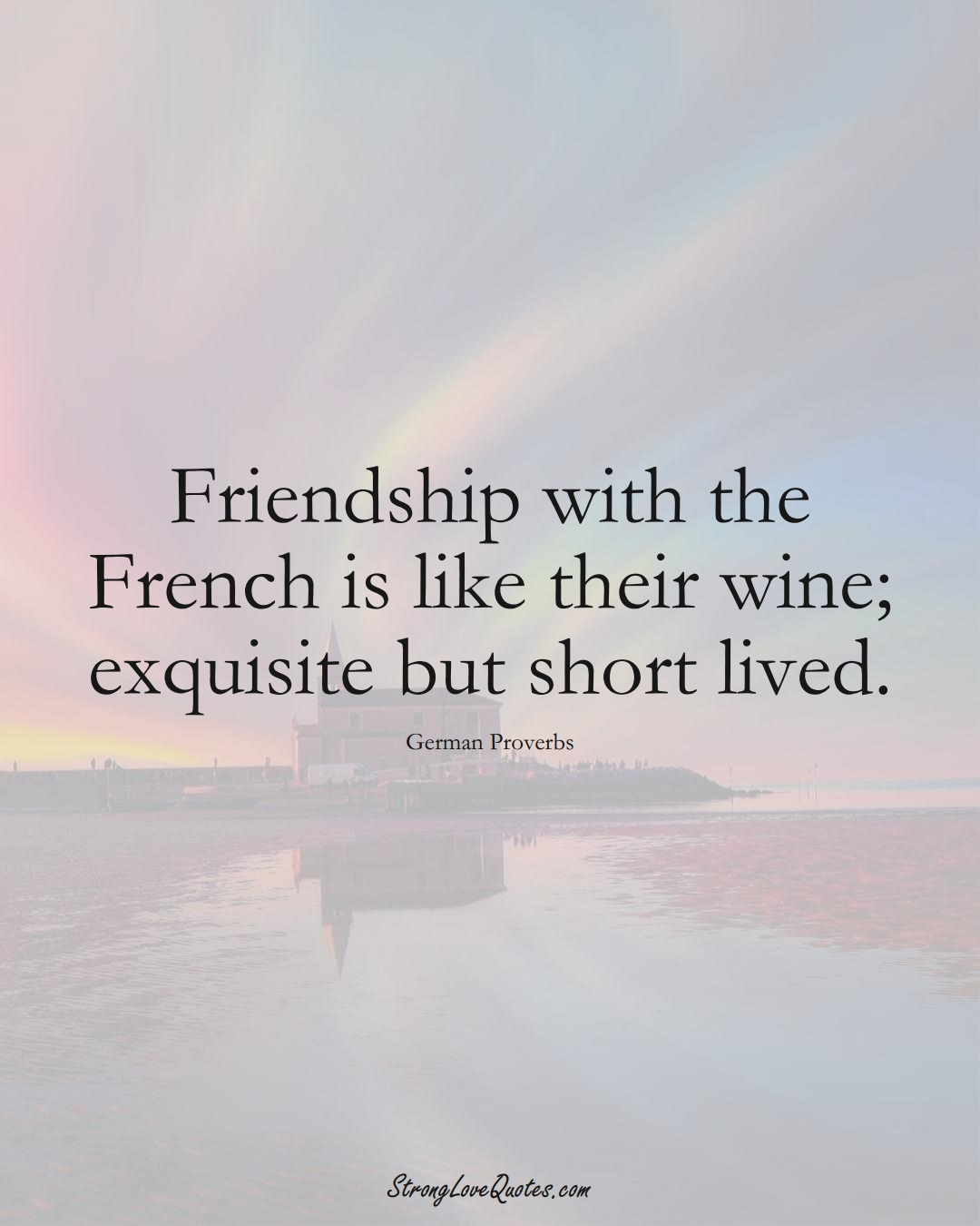 Friendship with the French is like their wine; exquisite but short lived. (German Sayings);  #EuropeanSayings