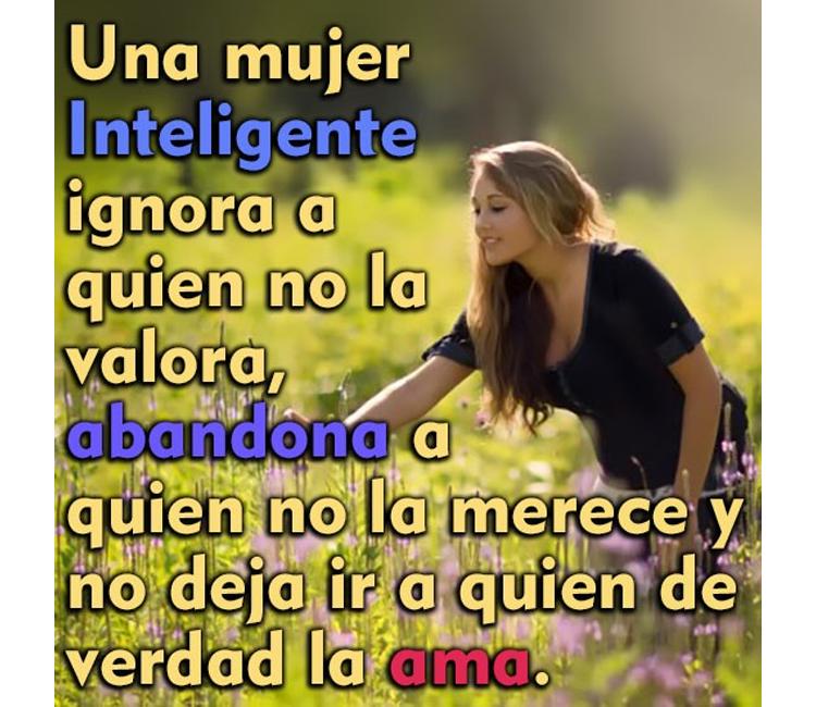 Una mujer inteligente ignora a quien no la valora, abandona a quien no la merece y no deja ir a quien de verdad la ama.