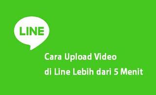 Cara Upload Video di Line Lebih dari 5 Menit