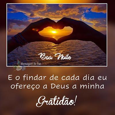E o findar de cada dia   eu ofereço a Deus   a minha gratidão!  Boa Noite!