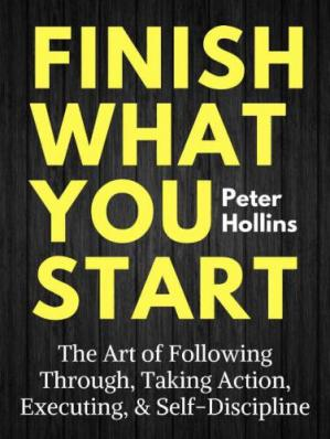 Finish What You Start: The Art of Following Through, Taking Action, Executing, & Self-Discipline ebook