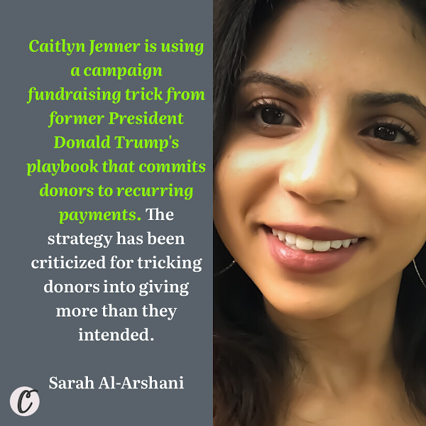 Caitlyn Jenner is using a campaign fundraising trick from former President Donald Trump's playbook that commits donors to recurring payments. The strategy has been criticized for tricking donors into giving more than they intended. — Sarah Al-Arshani, Business Insider Reporter