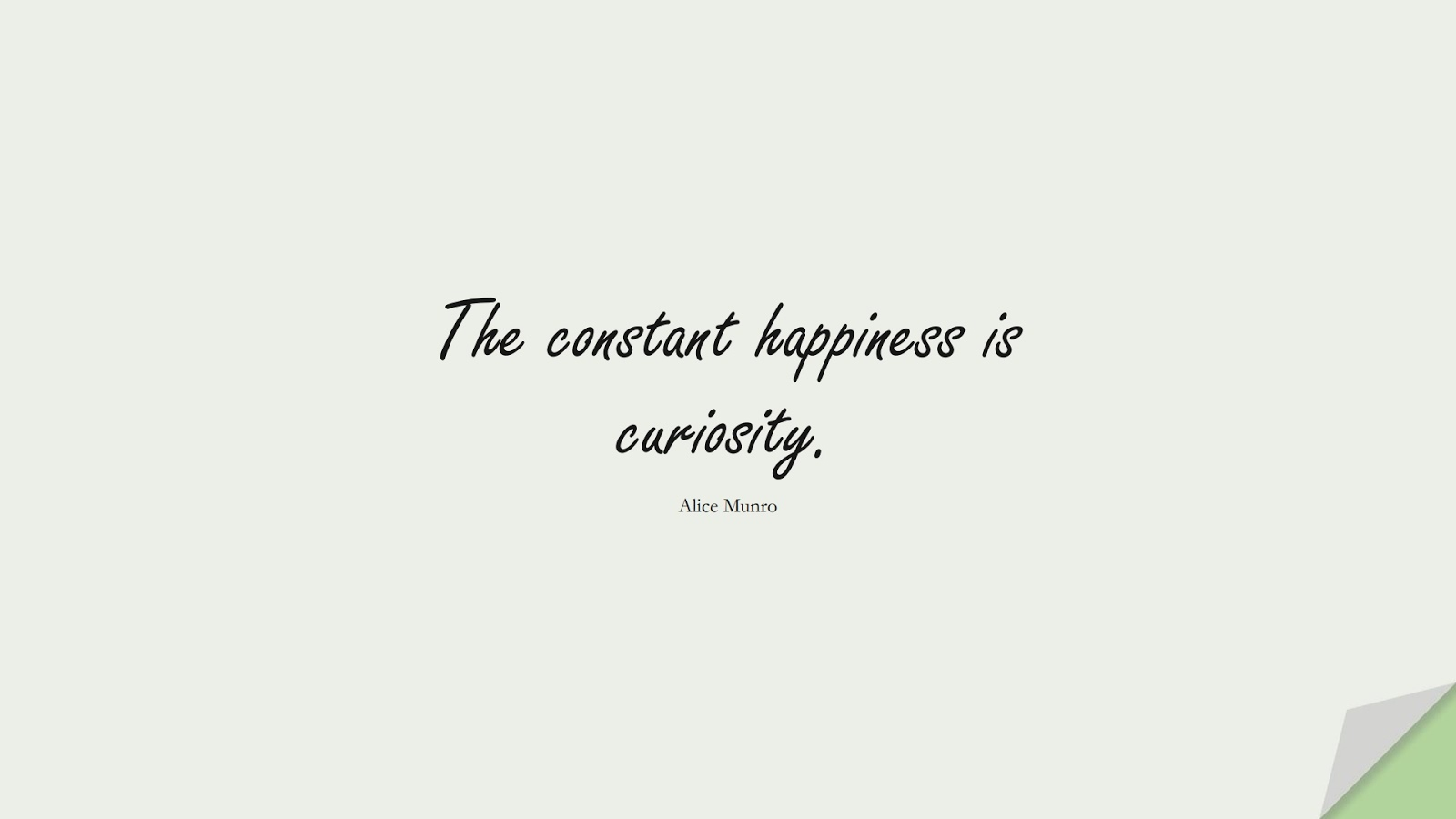 The constant happiness is curiosity. (Alice Munro);  #HappinessQuotes