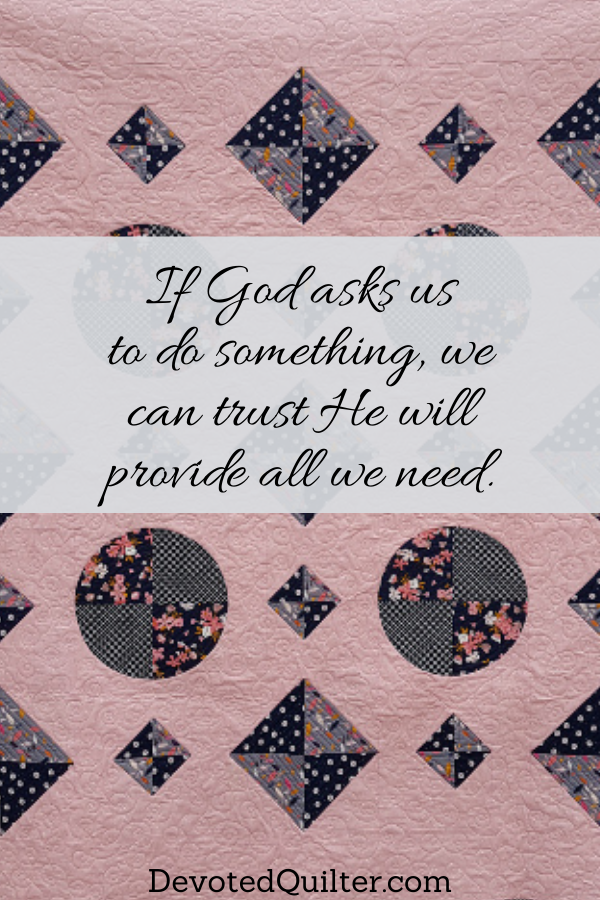 If God asks us to do something, we can trust He will provide all we need | DevotedQuilter.com