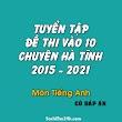 Tuyển tập đề thi vào 10 chuyên Hà Tĩnh từ 2015 - 2021 Tiếng Anh (Word + key)