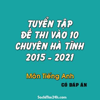 Tuyển tập đề thi vào 10 chuyên Hà Tĩnh từ 2015 - 2021 Tiếng Anh (File word có đáp án)