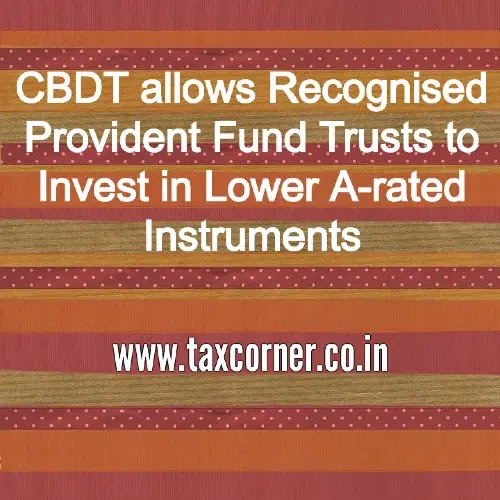 CBDT allows Recognised Provident Fund Trusts to Invest in Lower A-rated Instruments