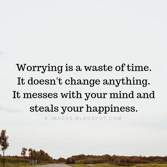 Worrying Quotes Worrying Is A Waste Of Time It Doesnt Change