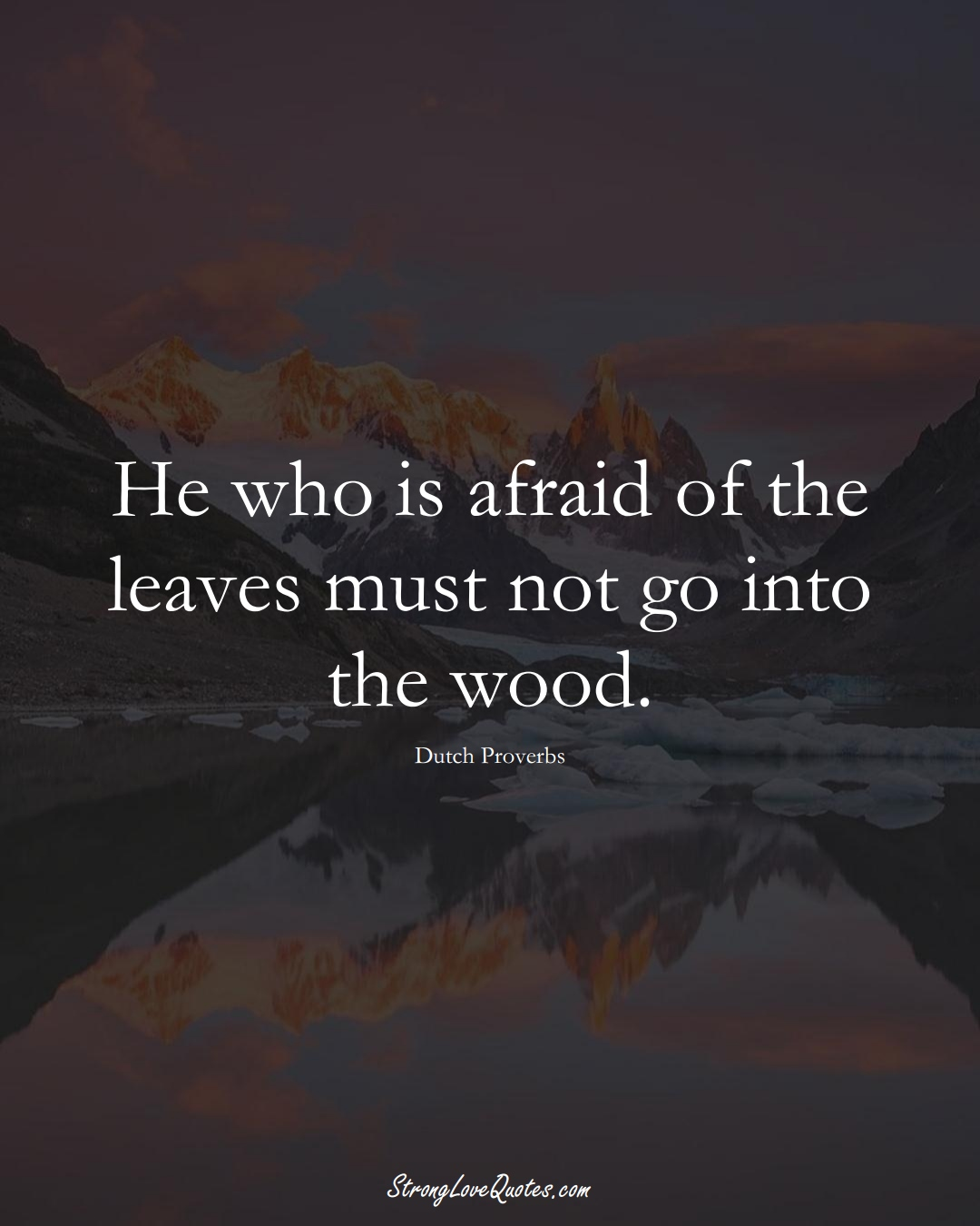 He who is afraid of the leaves must not go into the wood. (Dutch Sayings);  #EuropeanSayings