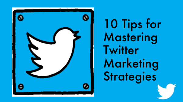10 Tips for Mastering Twitter Marketing Strategies