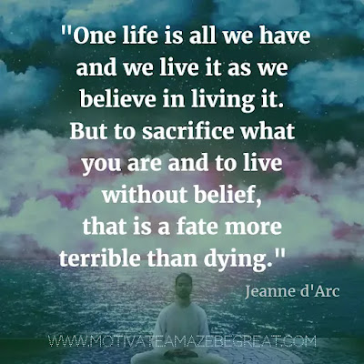 "40 Most Powerful Quotes and Famous Sayings In History: ""One life is all we have and we live it as we believe in living it. But to sacrifice what you are and to live without belief, that is a fate more terrible than dying."" - Jeanne d'Arc"