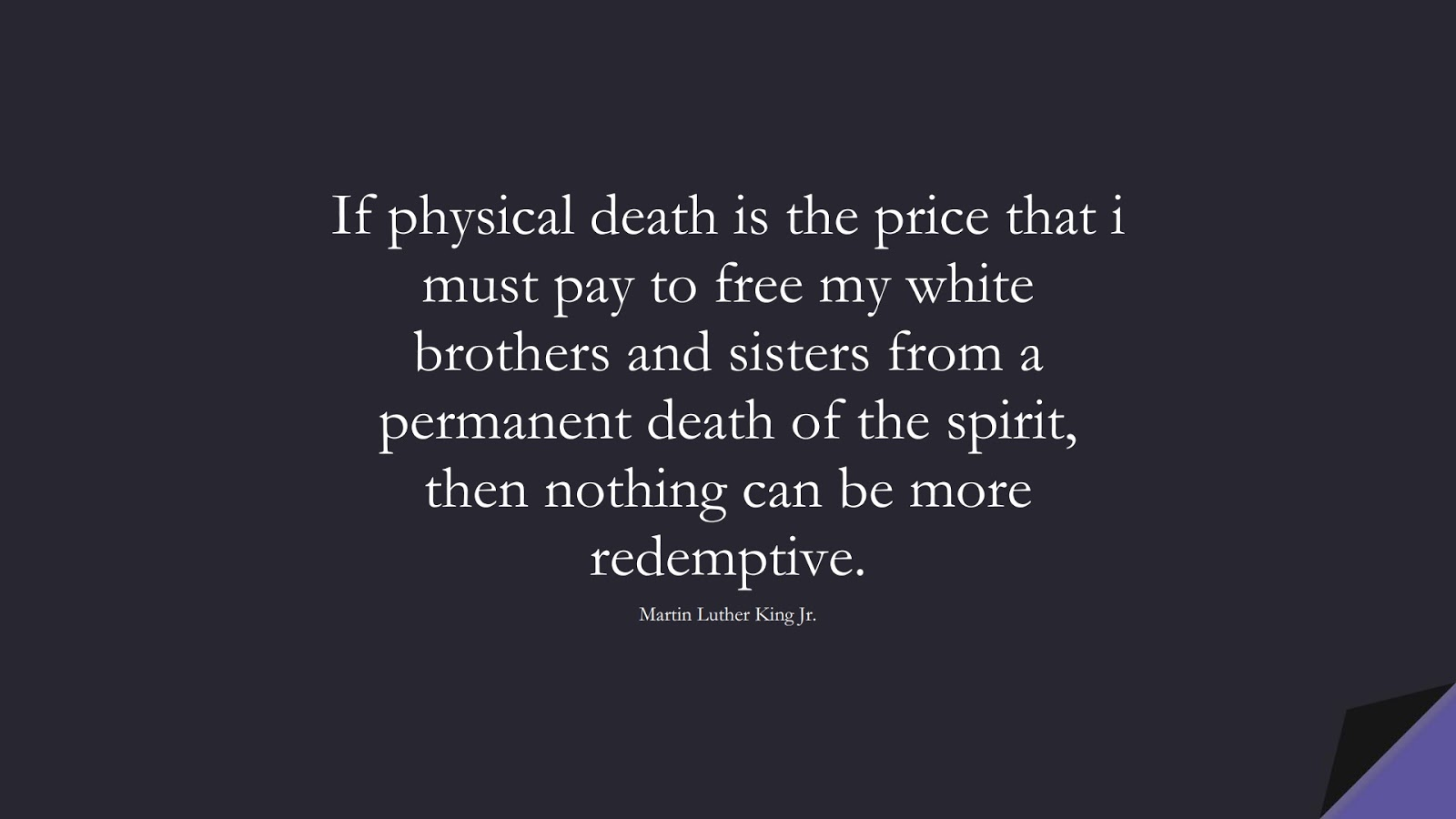 If physical death is the price that i must pay to free my white brothers and sisters from a permanent death of the spirit, then nothing can be more redemptive. (Martin Luther King Jr.);  #MartinLutherKingJrQuotes