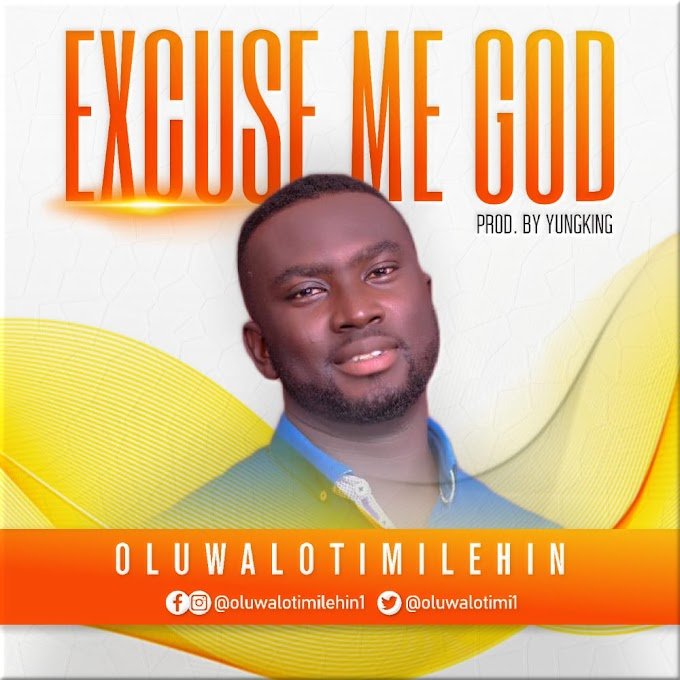(GOSPEL SONG)-EXCUSE ME GOD BY OLUWALOTIMILEHIN PRODUCED BY YUNGKING