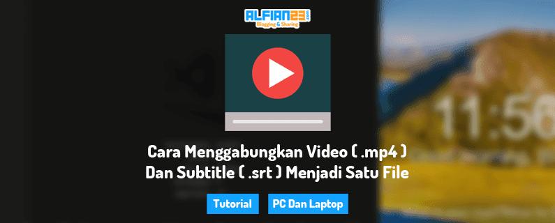 Cara Menggabungkan Video ( .mp4 ) Dan Subtitle ( .srt ) Menjadi Satu File