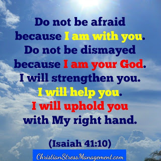 Do not be afraid because I am with you. Do not be dismayed because I am your God. I will strengthen you. I will help you. I will uphold you with my right hand. (Isaiah 41:10)