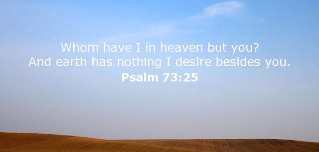 Whom have I in heaven but you? And earth has nothing I desire besides you.