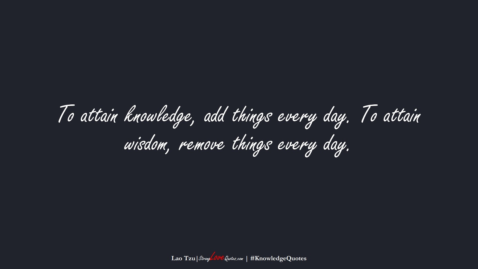To attain knowledge, add things every day. To attain wisdom, remove things every day. (Lao Tzu);  #KnowledgeQuotes