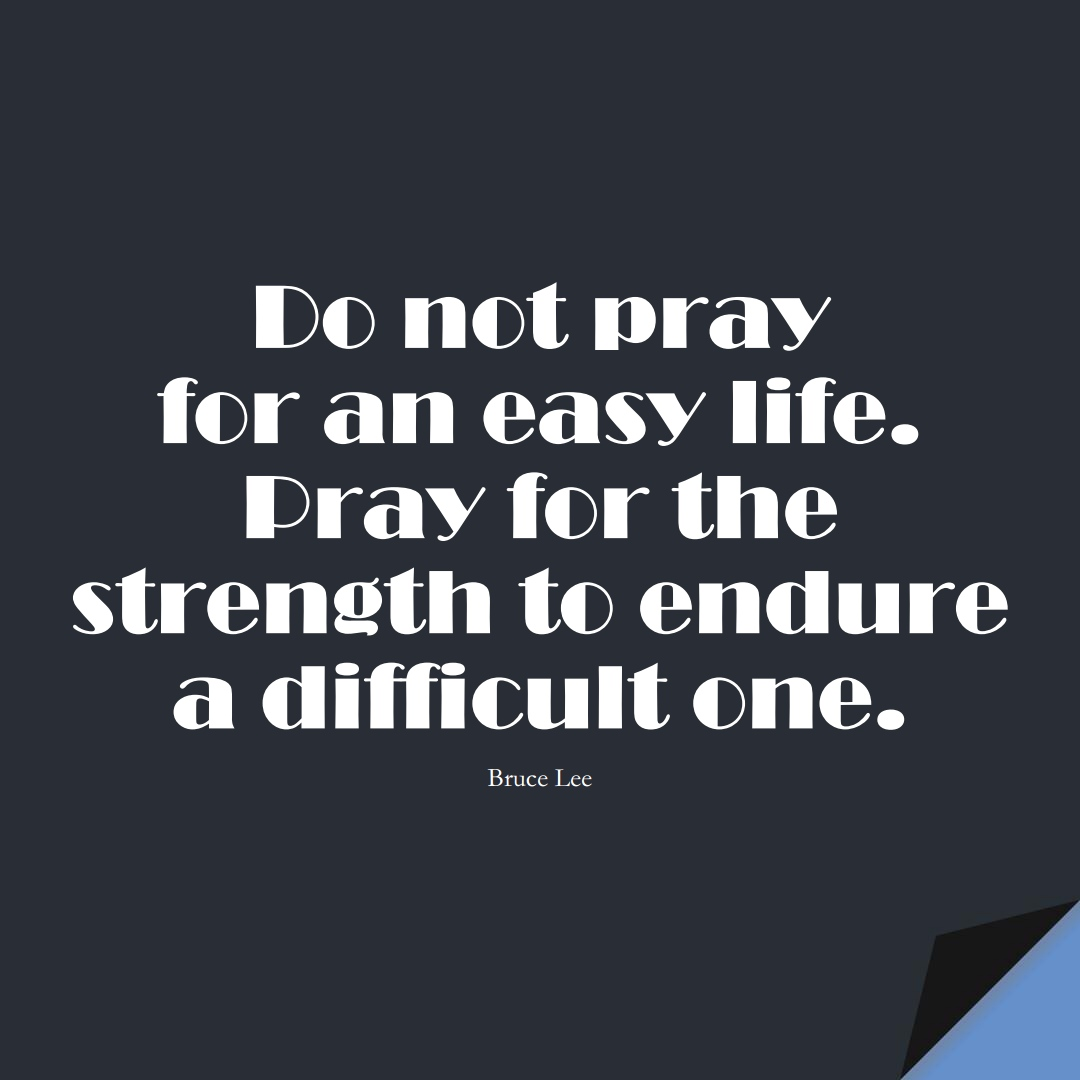 Do not pray for an easy life. Pray for the strength to endure a difficult one. (Bruce Lee);  #LifeQuotes