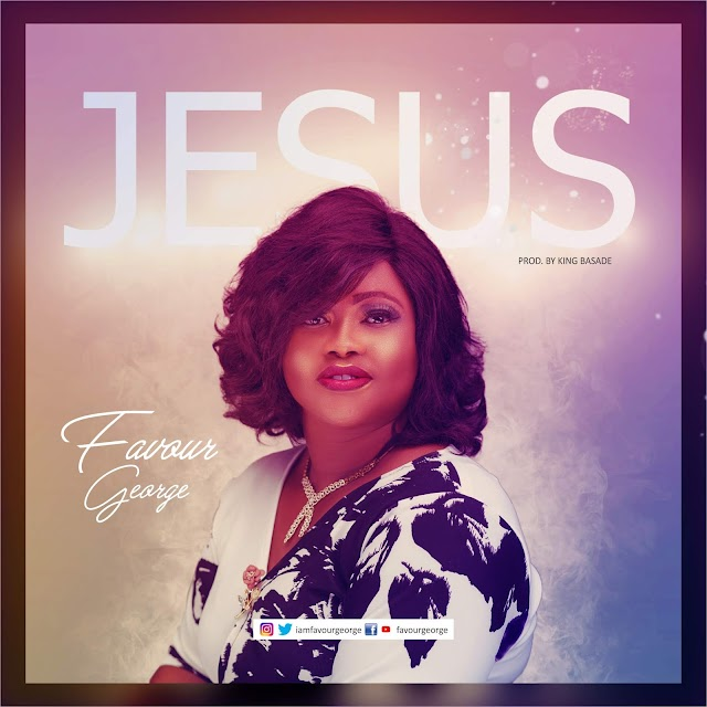 "NEW MUSIC: FAVOUR GEORGE - ""JESUS"" 