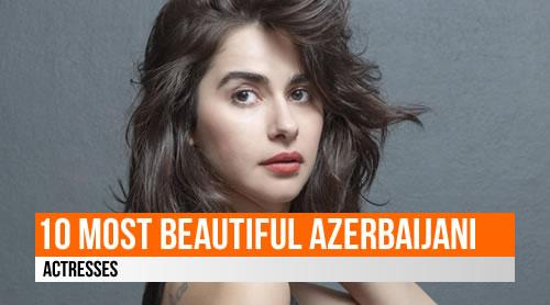 LIST: 10 Most Beautiful Azerbaijani Actresses