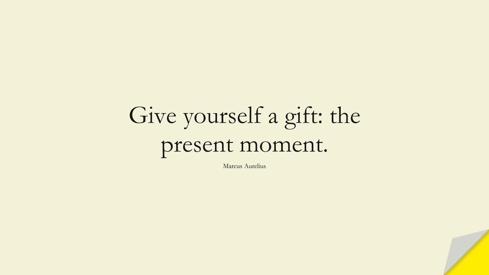 Give yourself a gift: the present moment. (Marcus Aurelius);  #MarcusAureliusQuotes