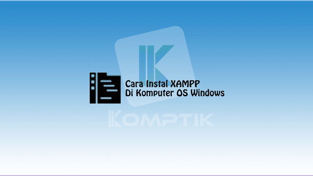 Cara Instal XAMPP Di Komputer OS Windows
