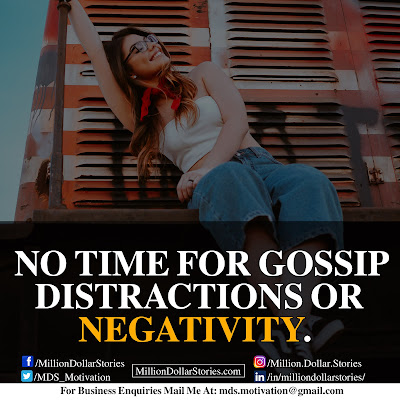NO TIME FOR GOSSIP DISTRACTIONS OR NEGATIVITY.
