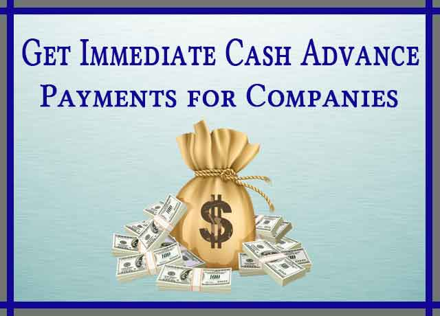 Get Immediate Cash Advance Payments for Companies