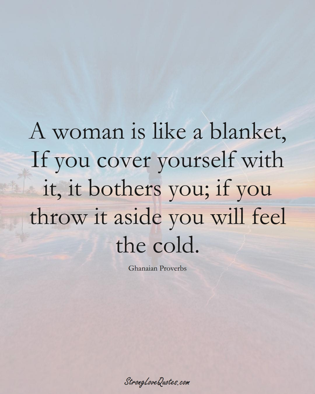 A woman is like a blanket, If you cover yourself with it, it bothers you; if you throw it aside you will feel the cold. (Ghanaian Sayings);  #AfricanSayings