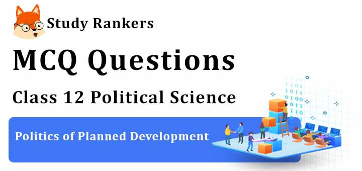 MCQ Questions for Class 12 Political Science: Ch 3 Politics of Planned Development