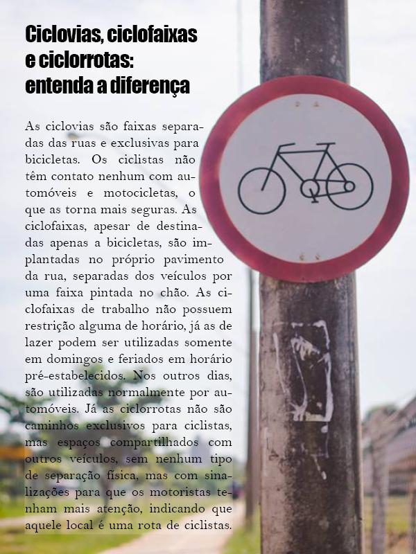As ciclovias são faixas separadas das ruas e exclusivas para bicicletas. Os ciclistas não têm contato nenhum com automóveis e motocicletas, o que as torna mais seguras. As ciclofaixas, apesar de destinadas apenas a bicicletas, são implantadas no próprio pavimento da rua, separada dos veículos por uma faixa pintada no chão. As ciclofaixas de trabalho não possuem restrição alguma de horário, já as de lazer podem ser utilizadas somente em domingos e feriados em horário pré-estabelecidos. Nos outros dias, são utilizadas normalmente por automóveis. Já as ciclorrotas não são caminhos exclusivos para ciclistas, mas espaços compartilhados com outros veículos, sem nenhum tipo de separação física, mas com sinalizações para que os motoristas tenham mais atenção, indicando que aquele local é uma rota de ciclistas.