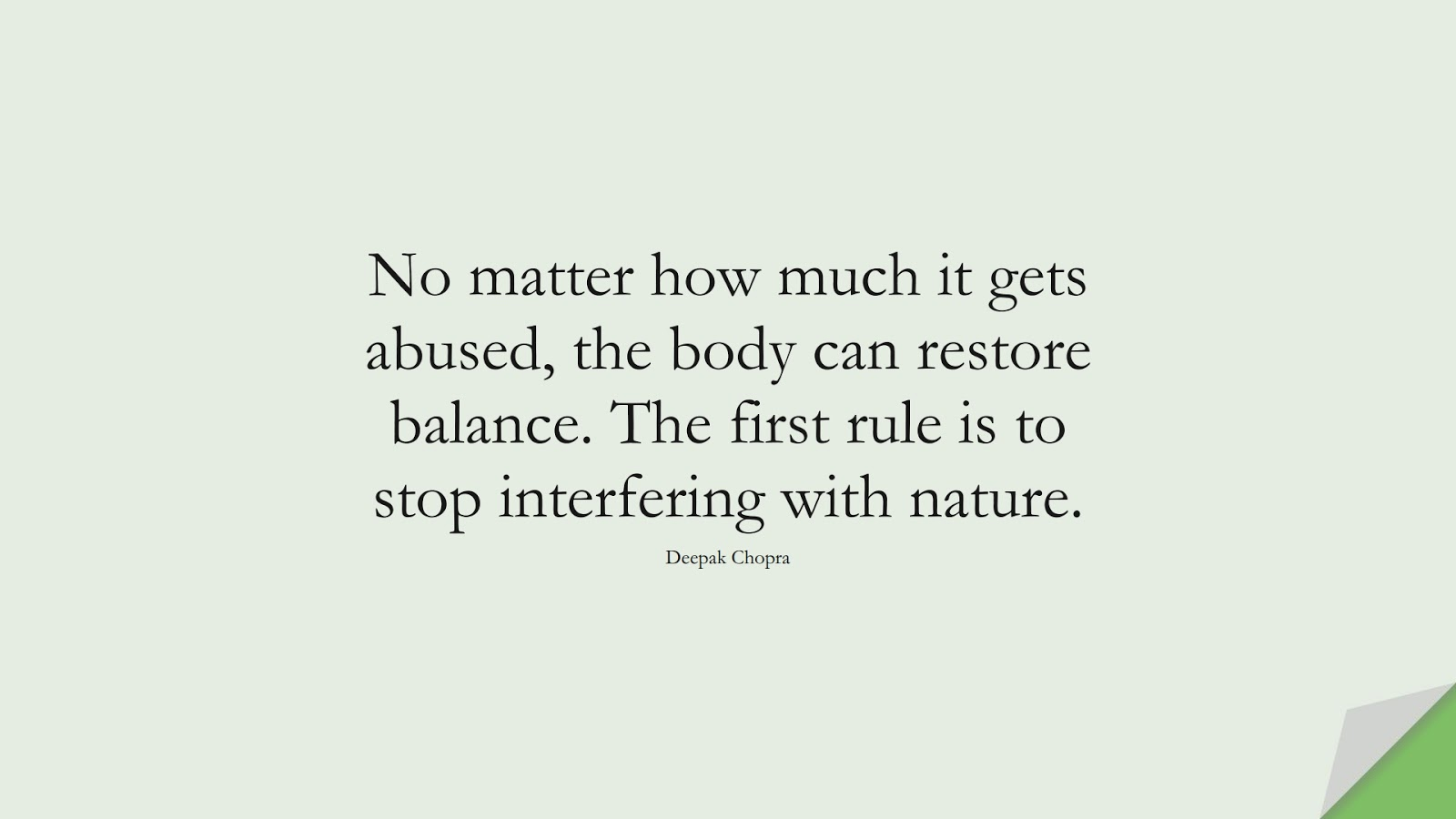 No matter how much it gets abused, the body can restore balance. The first rule is to stop interfering with nature. (Deepak Chopra);  #HealthQuotes