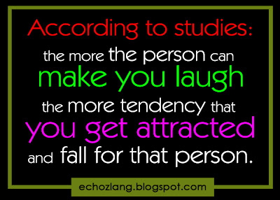 According to Studies: The more the person can make you laugh the more tendency that you get attracted and fall for that person.