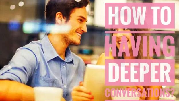 How to Having Deeper Conversations?