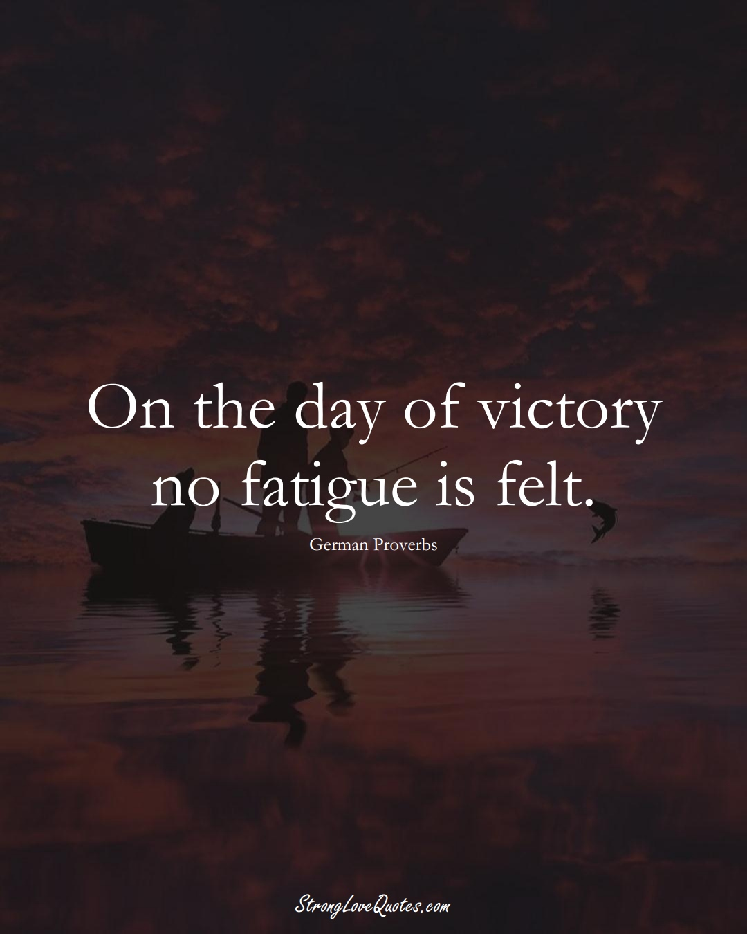 On the day of victory no fatigue is felt. (German Sayings);  #EuropeanSayings