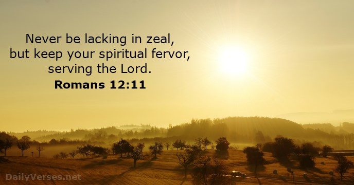 Never be lacking in zeal, but keep your spiritual fervor, serving the Lord.