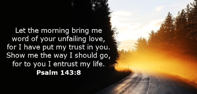 Let the morning bring me word of your unfailing love, for I have put my trust in you. Show me the way I should go, for to you I entrust my life.
