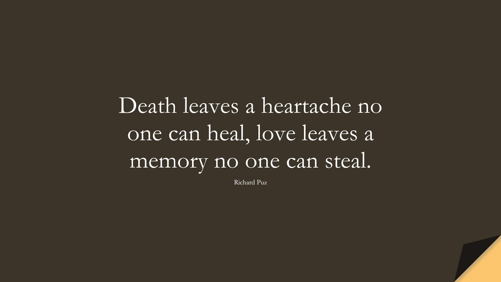 Death leaves a heartache no one can heal, love leaves a memory no one can steal. (Richard Puz);  #SadLoveQuotes