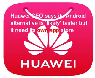 Huawei CEO says its Android alternative is 'likely' faster but it need its own app store