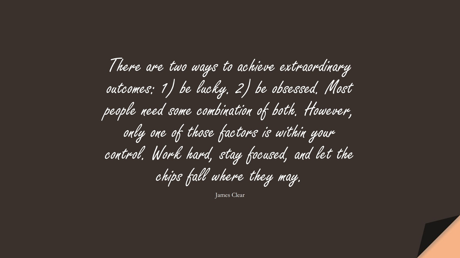There are two ways to achieve extraordinary outcomes: 1) be lucky. 2) be obsessed. Most people need some combination of both. However, only one of those factors is within your control. Work hard, stay focused, and let the chips fall where they may. (James Clear);  #PerseveranceQuotes