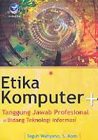 Judul Buku : Etika Komputer + Tanggung Jawab Profesional di Bidang Teknologi Informasi Pengarang : Teguh Wahyono, S. Kom Penerbit : ANDI