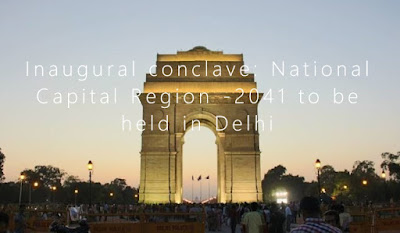 Inaugural conclave: National Capital Region - 2041 to be held in Delhi