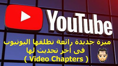ميزة جديدة رائعة تطلقها اليوتيوب فى أخر تحديث لها ( فصول الفيديو - Video Chapters ) لجذب المشتركين